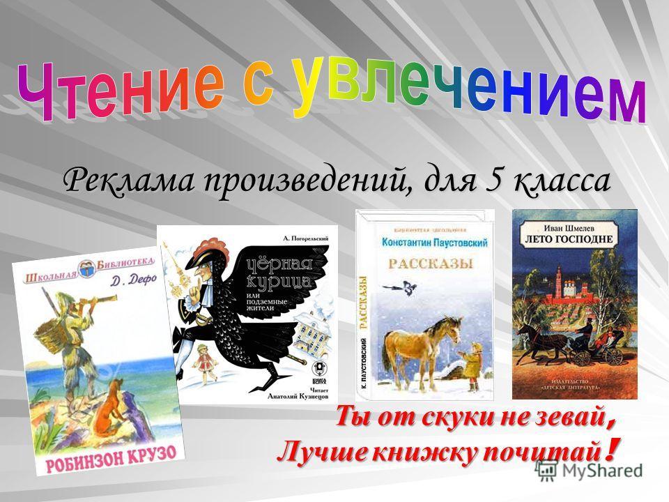 Реклама произведений, для 5 класса Ты от скуки не зевай, Лучше книжку почитай !