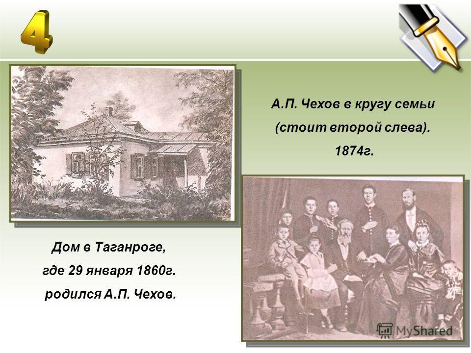 Дом в Таганроге, где 29 января 1860г. родился А.П. Чехов. А.П. Чехов в кругу семьи (стоит второй слева). 1874г.