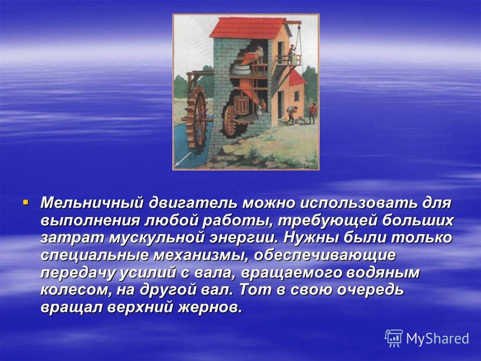 Мельничный двигатель можно использовать для выполнения любой работы, требующей больших затрат мускульной энергии. Нужны были только специальные механизмы, обеспечивающие передачу усилий с вала, вращаемого водяным колесом, на другой вал. Тот в свою оч