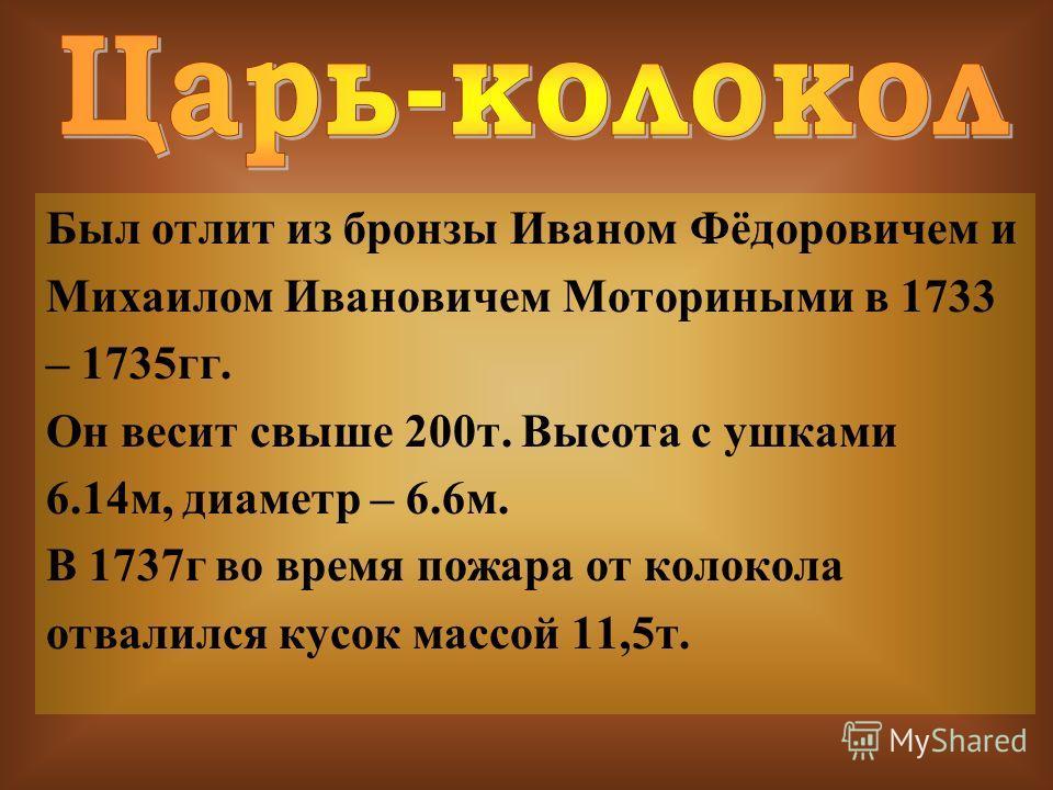 Был отлит из бронзы Иваном Фёдоровичем и Михаилом Ивановичем Моториными в 1733 – 1735гг. Он весит свыше 200т. Высота с ушками 6.14м, диаметр – 6.6м. В 1737г во время пожара от колокола отвалился кусок массой 11,5т.