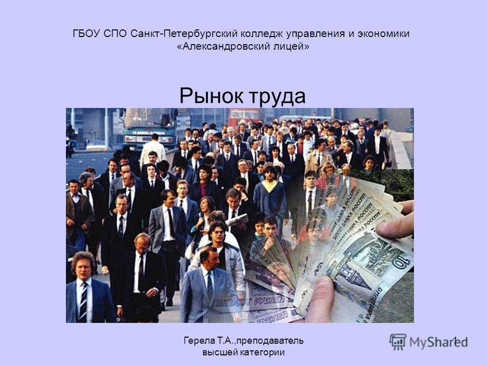 Герела Т.А.,преподаватель высшей категории 1 Рынок труда ГБОУ СПО Санкт-Петербургский колледж управления и экономики «Александровский лицей»