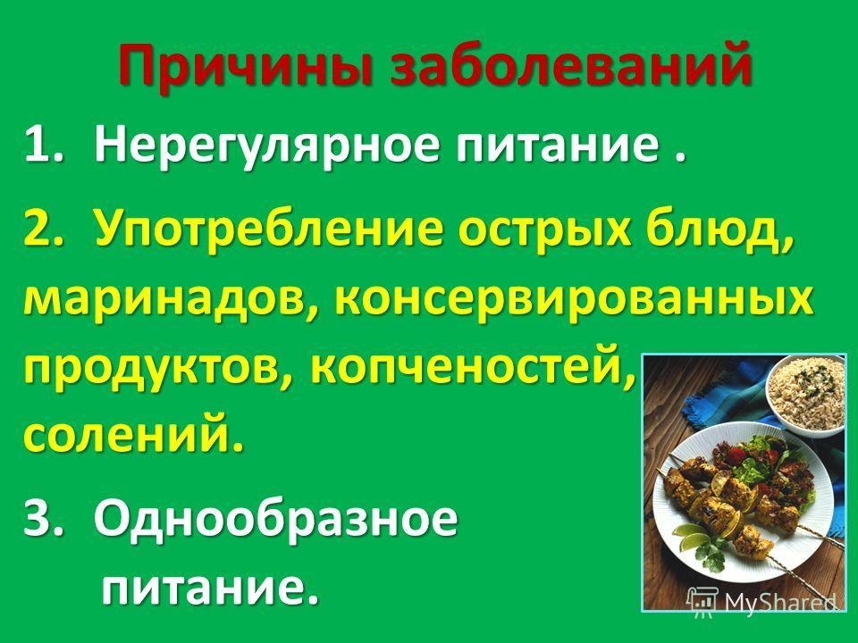 1. Нерегулярное питание. 2. Употребление острых блюд, маринадов, консервированных продуктов, копченостей, солений. 3. Однообразное питание. питание. Причины заболеваний