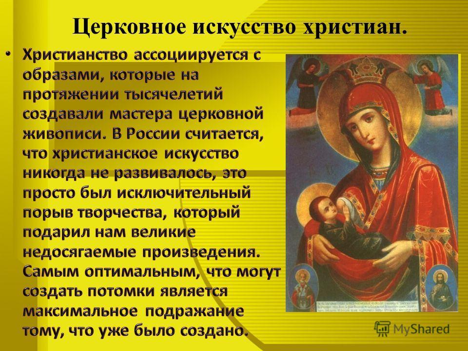 Церковное искусство христиан. Христианство ассоциируется с образами, которые на протяжении тысячелетий создавали мастера церковной живописи. В России считается, что христианское искусство никогда не развивалось, это просто был исключительный порыв тв