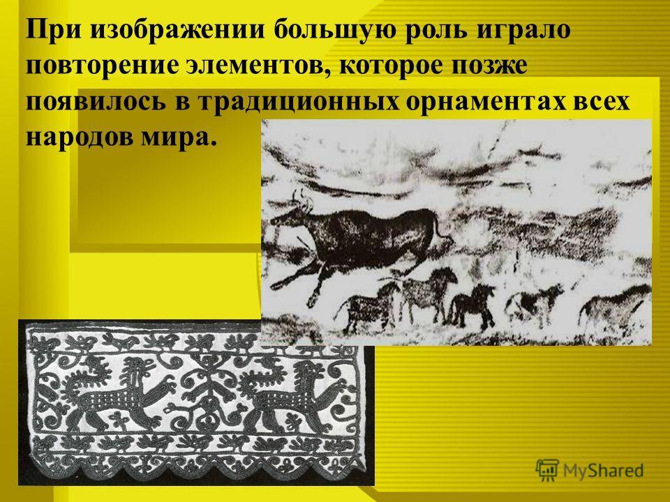 При изображении большую роль играло повторение элементов, которое позже появилось в традиционных орнаментах всех народов мира.