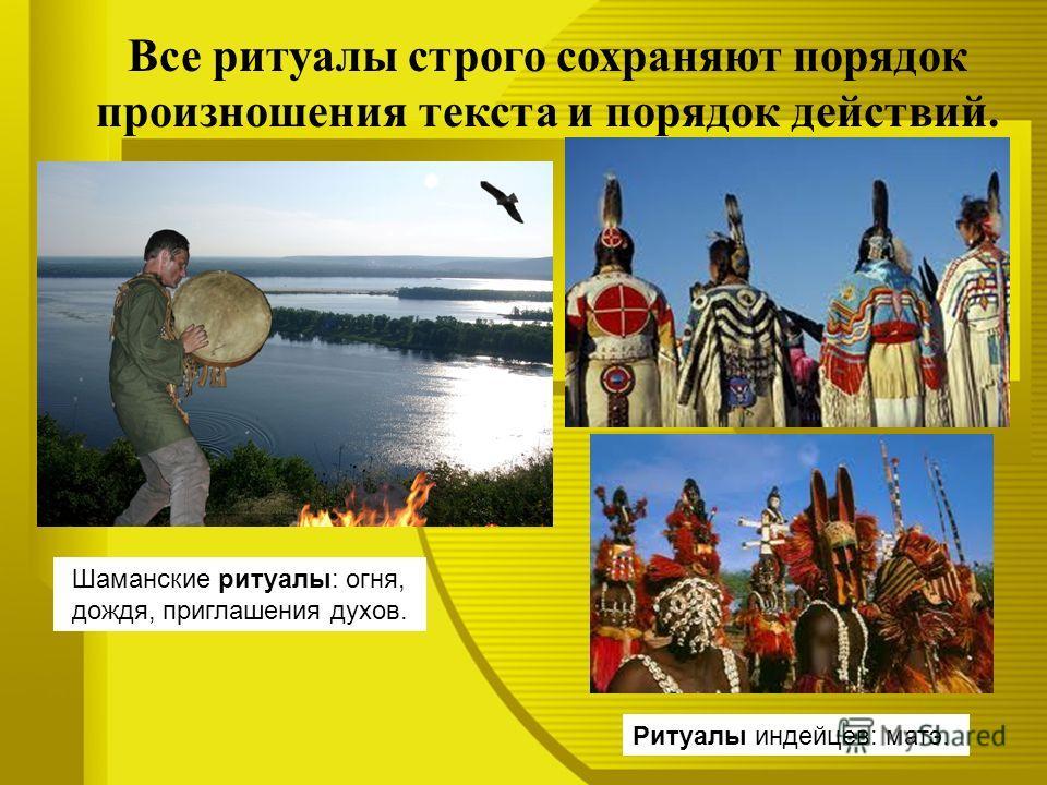 Все ритуалы строго сохраняют порядок произношения текста и порядок действий. Ритуалы индейцев: матэ. Шаманские ритуалы: огня, дождя, приглашения духов.