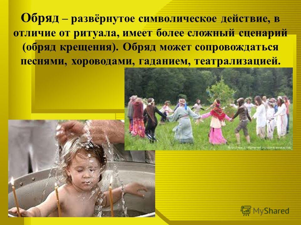 Обряд – развёрнутое символическое действие, в отличие от ритуала, имеет более сложный сценарий (обряд крещения). Обряд может сопровождаться песнями, хороводами, гаданием, театрализацией.
