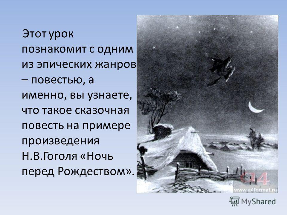 Этот урок познакомит с одним из эпических жанров – повестью, а именно, вы узнаете, что такое сказочная повесть на примере произведения Н.В.Гоголя «Ночь перед Рождеством».