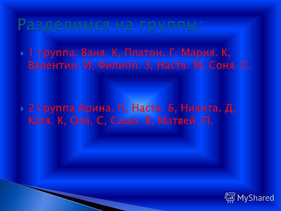 1 группа: Ваня. К, Платон. Г, Мария. К, Валентин. И, Филипп. З, Настя. М, Соня. С. 2 группа Арина. П, Настя. Б, Никита. Д, Катя. К, Оля. С, Саша. В, Матвей. П.