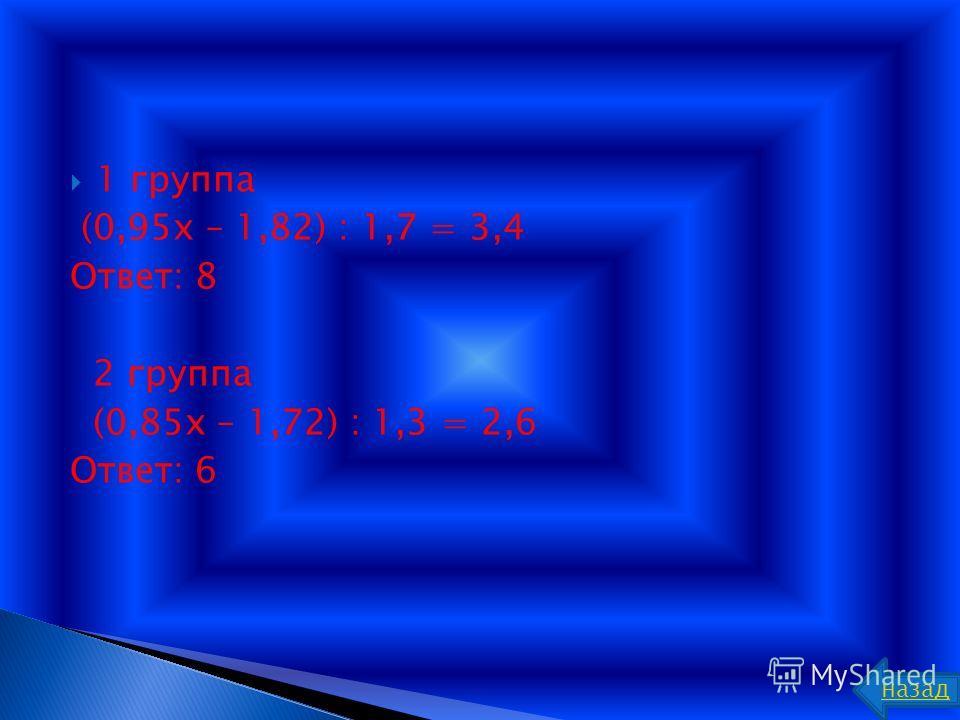 1 группа (0,95x – 1,82) : 1,7 = 3,4 Ответ: 8 2 группа (0,85x – 1,72) : 1,3 = 2,6 Ответ: 6 назад