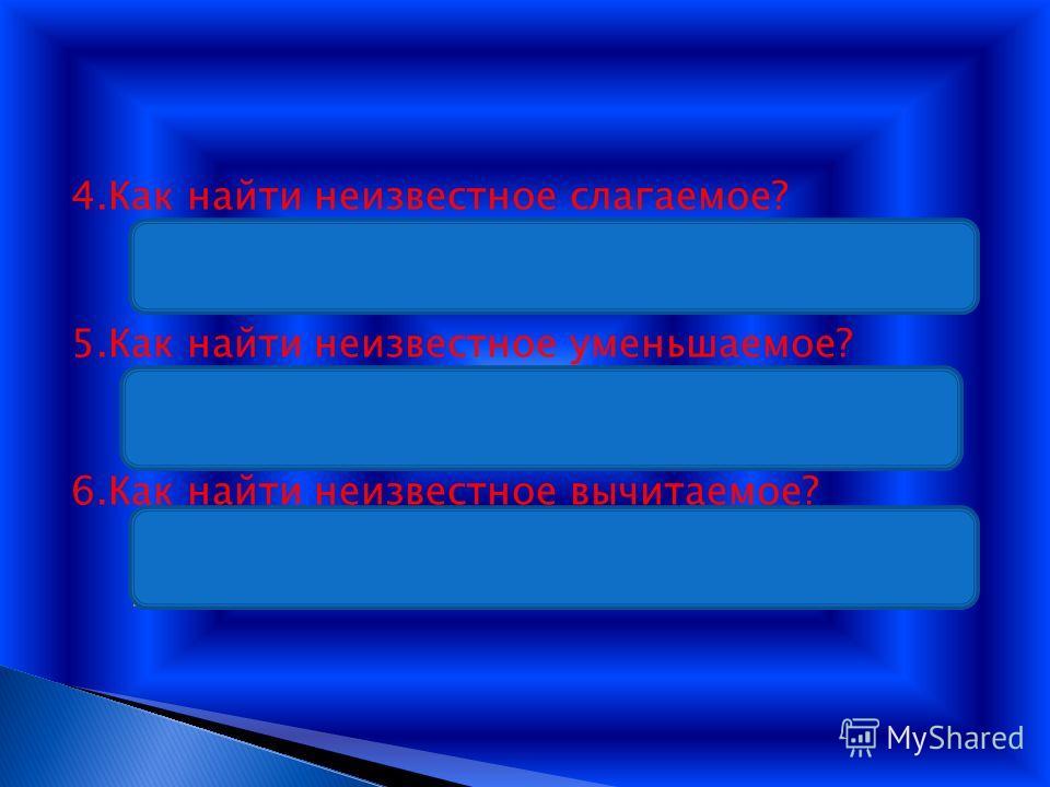 4.Как найти неизвестное слагаемое? Ответ: Надо из суммы вычесть известное слагаемое. 5.Как найти неизвестное уменьшаемое? Ответ: Надо сложить вычитаемое и разность. 6.Как найти неизвестное вычитаемое? Ответ: Надо из уменьшаемого вычесть разность.