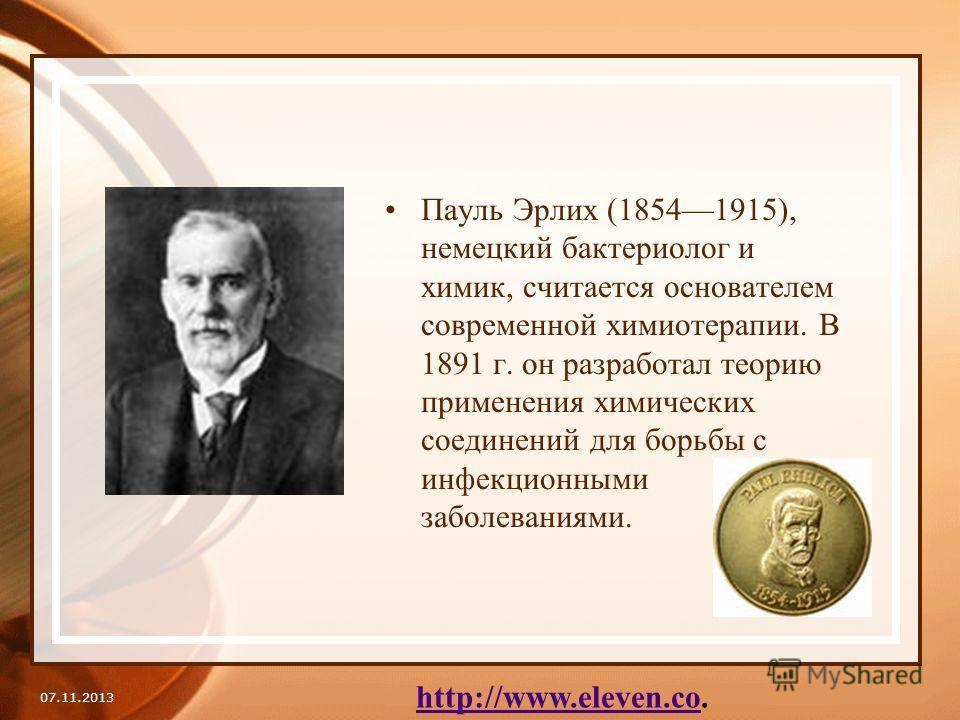 Пауль Эрлих (18541915), немецкий бактериолог и химик, считается основателем современной химиотерапии. В 1891 г. он разработал теорию применения химических соединений для борьбы с инфекционными заболеваниями. 07.11.2013 http://www.eleven.cohttp://www.