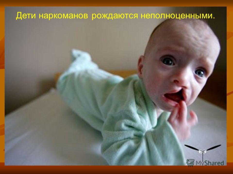 Дети наркоманов рождаются неполноценными.
