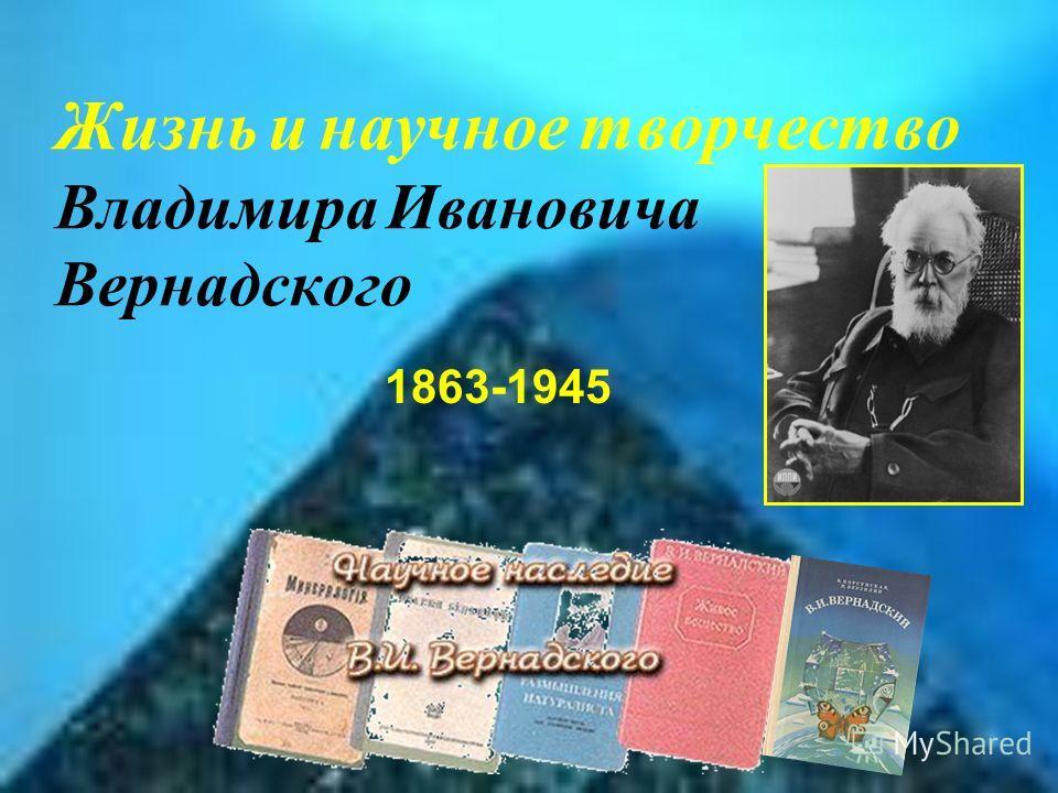 Жизнь и научное творчество Владимира Ивановича Вернадского 1863-1945