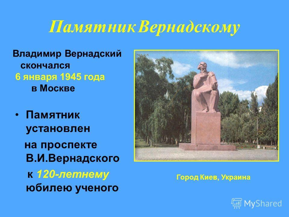 Памятник Вернадскому Памятник установлен на проспекте В.И.Вернадского к 120-летнему юбилею ученого Город Киев, Украина Владимир Вернадский скончался 6 января 1945 года в Москве