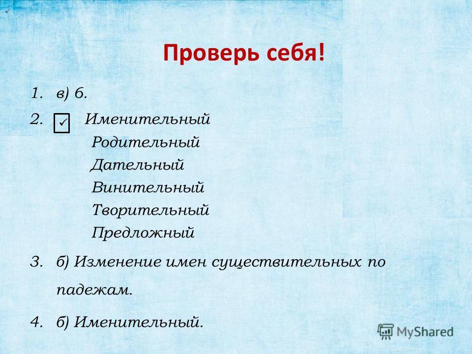 Проверь себя! 1.в) 6. 2. Именительный Родительный Дательный Винительный Творительный Предложный 3.б) Изменение имен существительных по падежам. 4.б) Именительный.