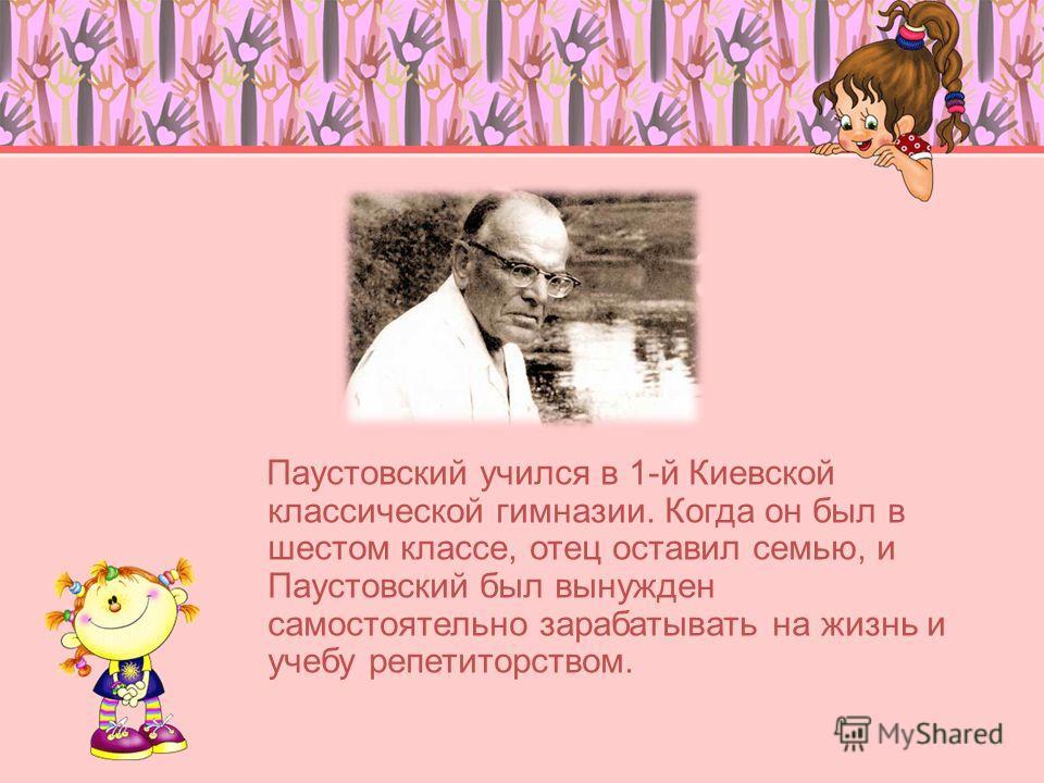 Паустовский учился в 1-й Киевской классической гимназии. Когда он был в шестом классе, отец оставил семью, и Паустовский был вынужден самостоятельно зарабатывать на жизнь и учебу репетиторством.