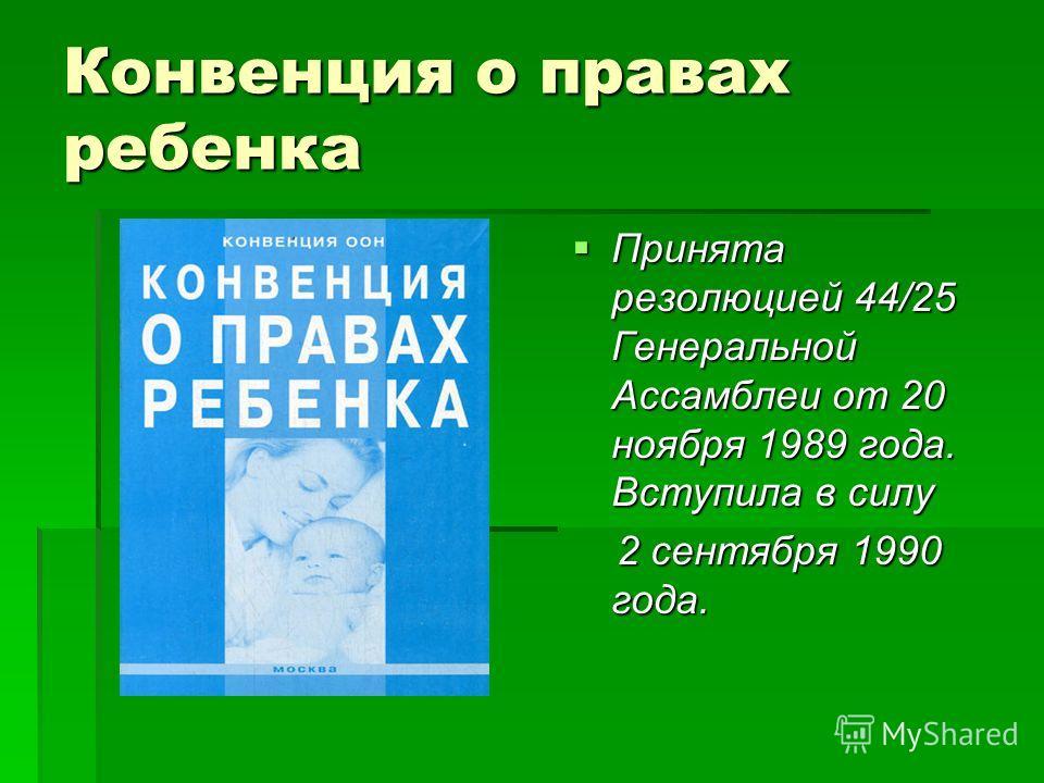 Конвенция о правах ребенка Принята резолюцией 44/25 Генеральной Ассамблеи от 20 ноября 1989 года. Вступила в силу Принята резолюцией 44/25 Генеральной Ассамблеи от 20 ноября 1989 года. Вступила в силу 2 сентября 1990 года. 2 сентября 1990 года.
