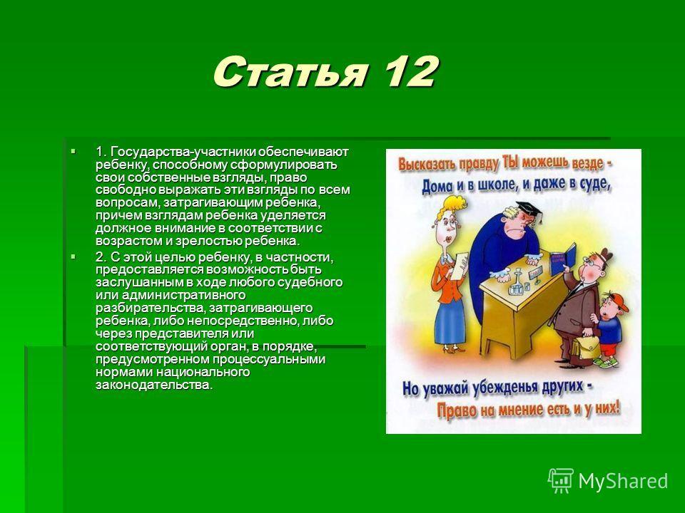 Статья 12 Статья 12 1. Государства-участники обеспечивают ребенку, способному сформулировать свои собственные взгляды, право свободно выражать эти взгляды по всем вопросам, затрагивающим ребенка, причем взглядам ребенка уделяется должное внимание в с