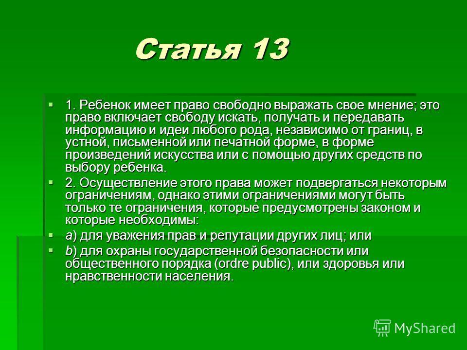 Статья 13 Статья 13 1. Ребенок имеет право свободно выражать свое мнение; это право включает свободу искать, получать и передавать информацию и идеи любого рода, независимо от границ, в устной, письменной или печатной форме, в форме произведений иску