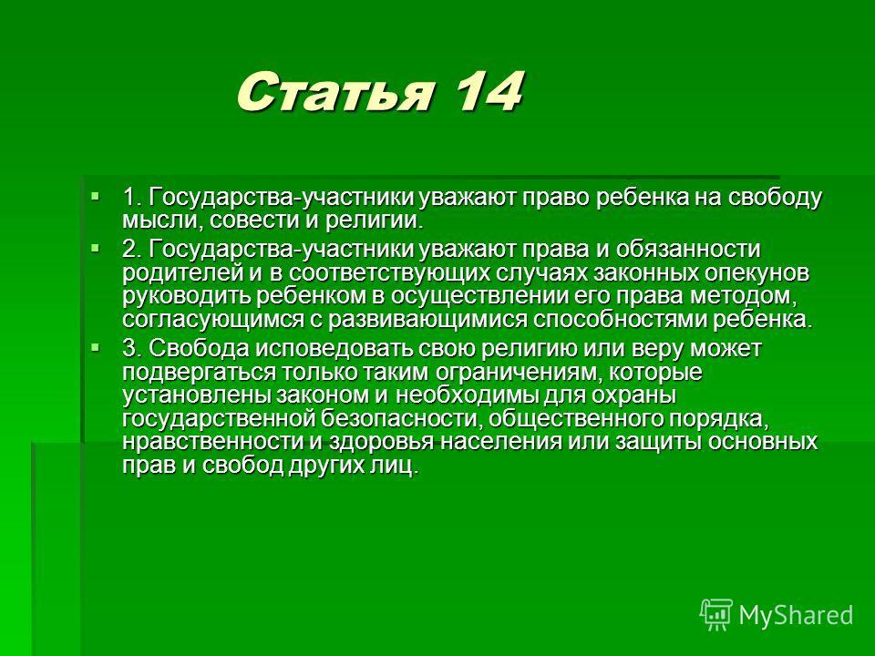 Статья 14 Статья 14 1. Государства-участники уважают право ребенка на свободу мысли, совести и религии. 1. Государства-участники уважают право ребенка на свободу мысли, совести и религии. 2. Государства-участники уважают права и обязанности родителей
