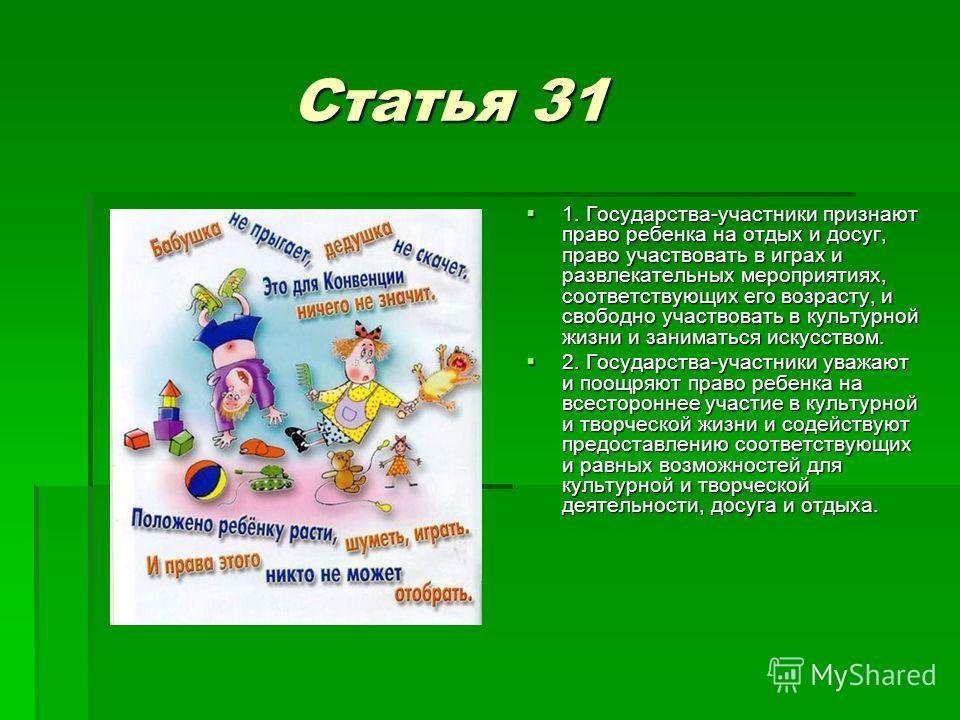 Статья 31 Статья 31 1. Государства-участники признают право ребенка на отдых и досуг, право участвовать в играх и развлекательных мероприятиях, соответствующих его возрасту, и свободно участвовать в культурной жизни и заниматься искусством. 1. Госуда