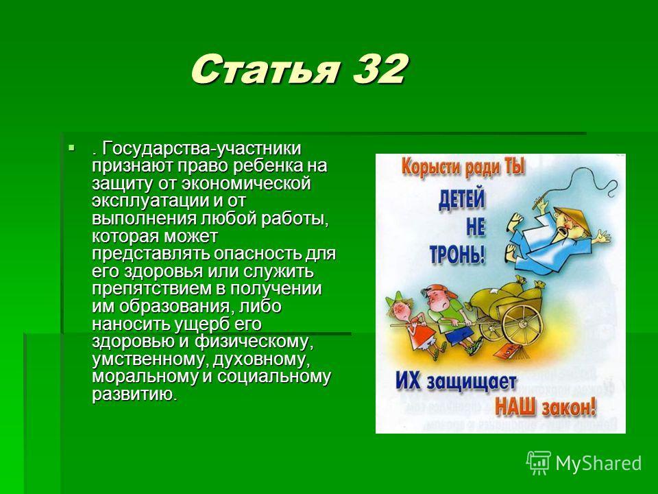 Статья 32 Статья 32. Государства-участники признают право ребенка на защиту от экономической эксплуатации и от выполнения любой работы, которая может представлять опасность для его здоровья или служить препятствием в получении им образования, либо на