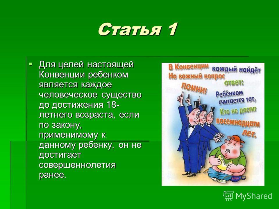 Статья 1 Статья 1 Для целей настоящей Конвенции ребенком является каждое человеческое существо до достижения 18- летнего возраста, если по закону, применимому к данному ребенку, он не достигает совершеннолетия ранее. Для целей настоящей Конвенции реб