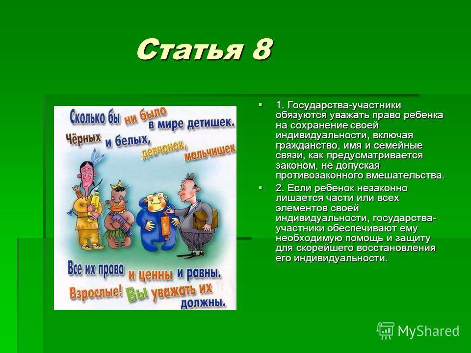 Статья 8 Статья 8 1. Государства-участники обязуются уважать право ребенка на сохранение своей индивидуальности, включая гражданство, имя и семейные связи, как предусматривается законом, не допуская противозаконного вмешательства. 1. Государства-учас