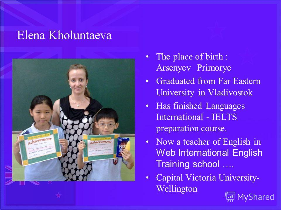 Elena Kholuntaeva The place of birth : Arsenyev Primorye Graduated from Far Eastern University in Vladivostok Has finished Languages International - IELTS preparation course. Now a teacher of English in Web International English Training school …. Ca
