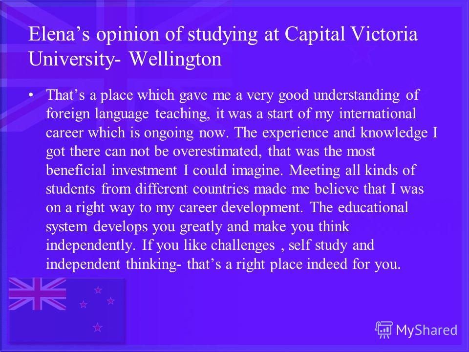 Elenas opinion of studying at Capital Victoria University- Wellington Thats a place which gave me a very good understanding of foreign language teaching, it was a start of my international career which is ongoing now. The experience and knowledge I g