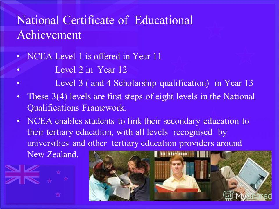 National Certificate of Educational Achievement NCEA Level 1 is offered in Year 11 Level 2 in Year 12 Level 3 ( and 4 Scholarship qualification) in Year 13 These 3(4) levels are first steps of eight levels in the National Qualifications Framework. NC