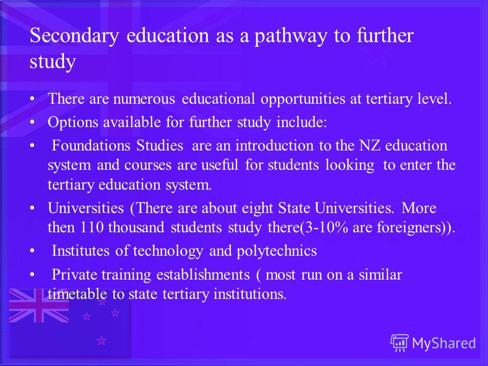 Secondary education as a pathway to further study There are numerous educational opportunities at tertiary level. Options available for further study include: Foundations Studies are an introduction to the NZ education system and courses are useful f