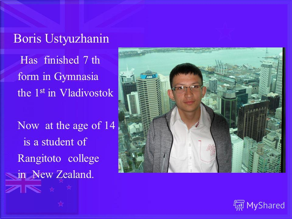 Boris Ustyuzhanin Has finished 7 th form in Gymnasia the 1 st in Vladivostok Now at the age of 14 is a student of Rangitoto college in New Zealand.