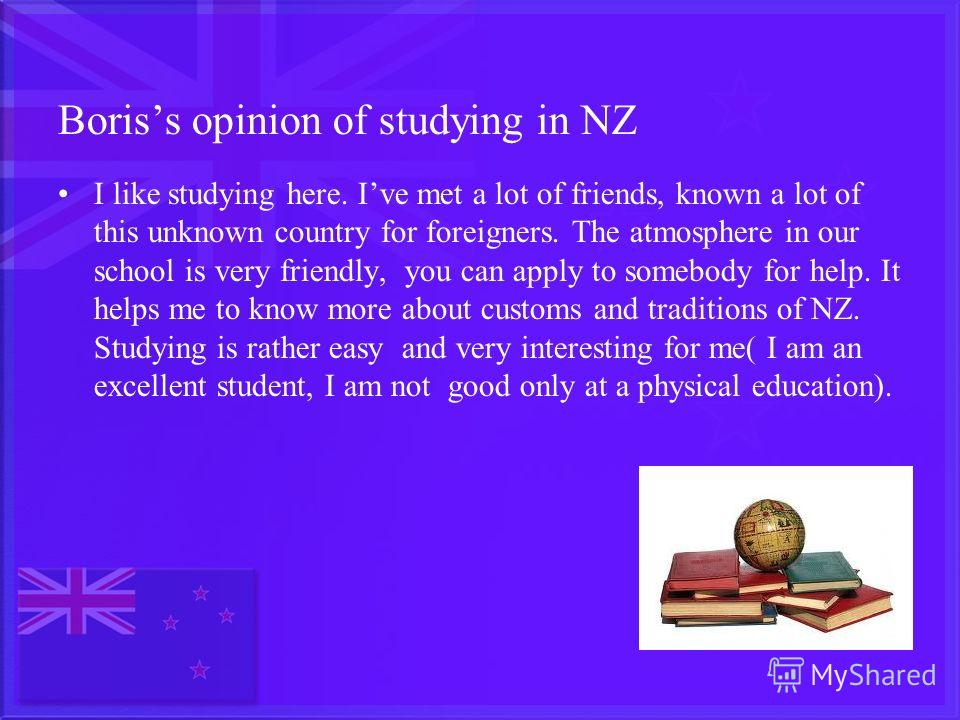 Boriss opinion of studying in NZ I like studying here. Ive met a lot of friends, known a lot of this unknown country for foreigners. The atmosphere in our school is very friendly, you can apply to somebody for help. It helps me to know more about cus