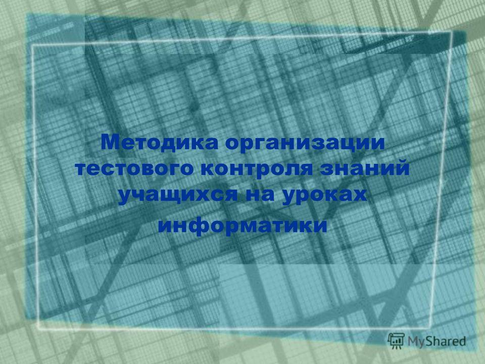 Методика организации тестового контроля знаний учащихся на уроках информатики