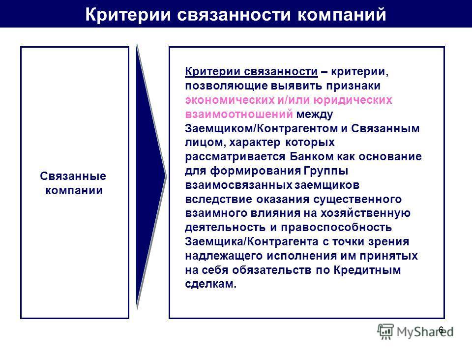 6 Критерии связанности компаний Связанные компании Критерии связанности – критерии, позволяющие выявить признаки экономических и/или юридических взаимоотношений между Заемщиком/Контрагентом и Связанным лицом, характер которых рассматривается Банком к