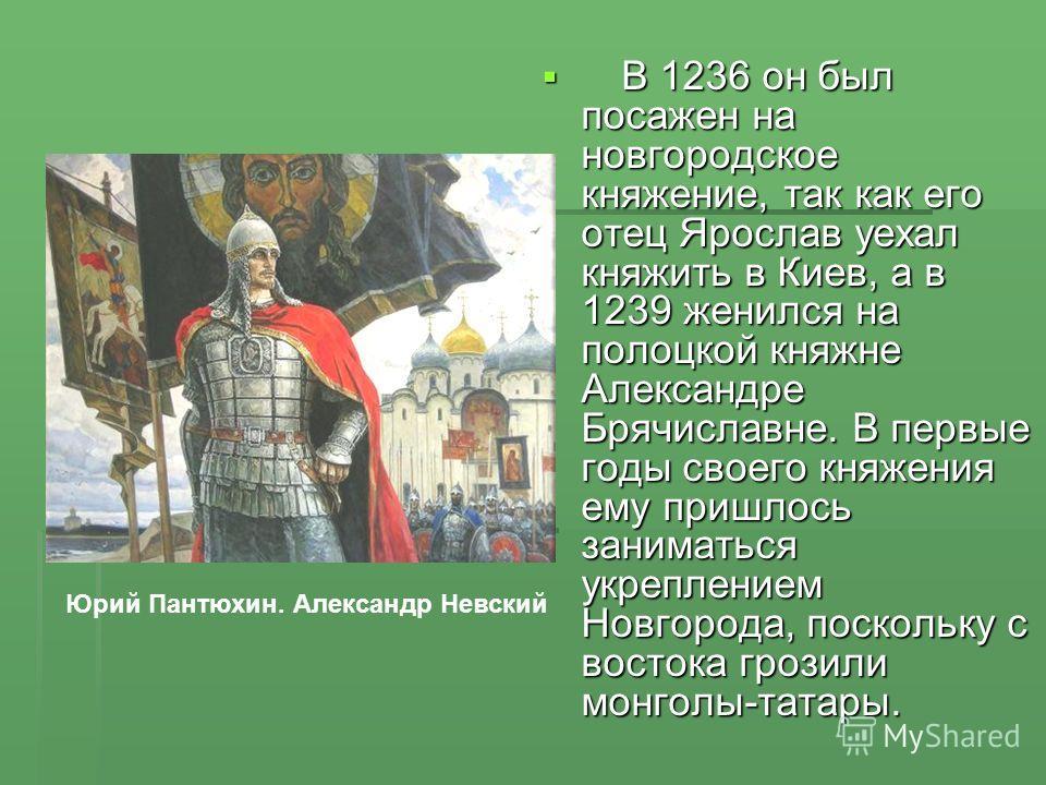 В 1236 он был посажен на новгородское княжение, так как его отец Ярослав уехал княжить в Киев, а в 1239 женился на полоцкой княжне Александре Брячиславне. В первые годы своего княжения ему пришлось заниматься укреплением Новгорода, поскольку с восток