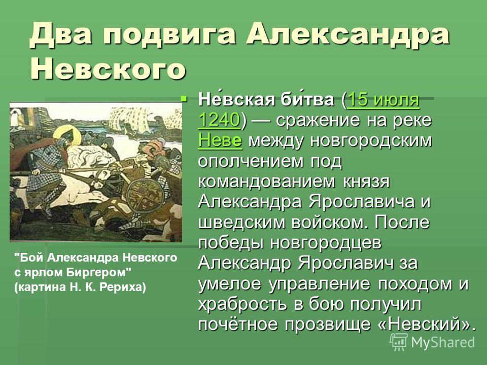 Два подвига Александра Невского Не́вская би́тва (15 июля 1240) сражение на реке Неве между новгородским ополчением под командованием князя Александра Ярославича и шведским войском. После победы новгородцев Александр Ярославич за умелое управление пох
