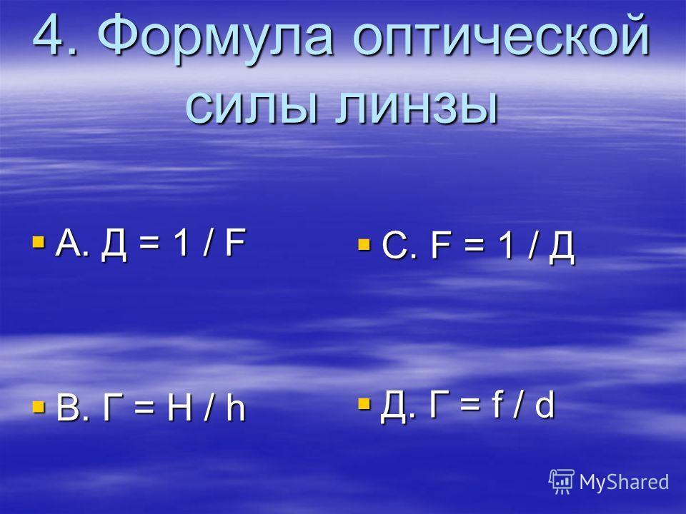 4. Формула оптической силы линзы A. Д = 1 / F A. Д = 1 / F B. Г = H / h B. Г = H / h C. F = 1 / Д C. F = 1 / Д Д. Г = f / d Д. Г = f / d
