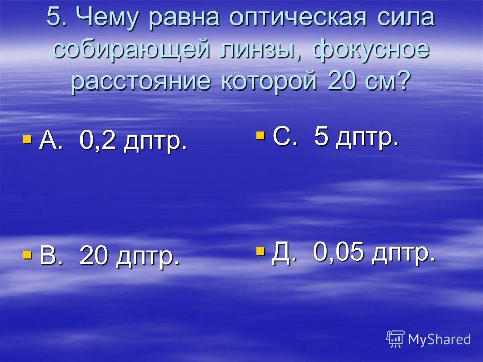 5. Чему равна оптическая сила собирающей линзы, фокусное расстояние которой 20 см? А. 0,2 дптр. А. 0,2 дптр. В. 20 дптр. В. 20 дптр. С. 5 дптр. С. 5 дптр. Д. 0,05 дптр. Д. 0,05 дптр.