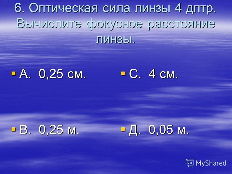 6. Оптическая сила линзы 4 дптр. Вычислите фокусное расстояние линзы. А. 0,25 см. А. 0,25 см. В. 0,25 м. В. 0,25 м. С. 4 см. С. 4 см. Д. 0,05 м. Д. 0,05 м.
