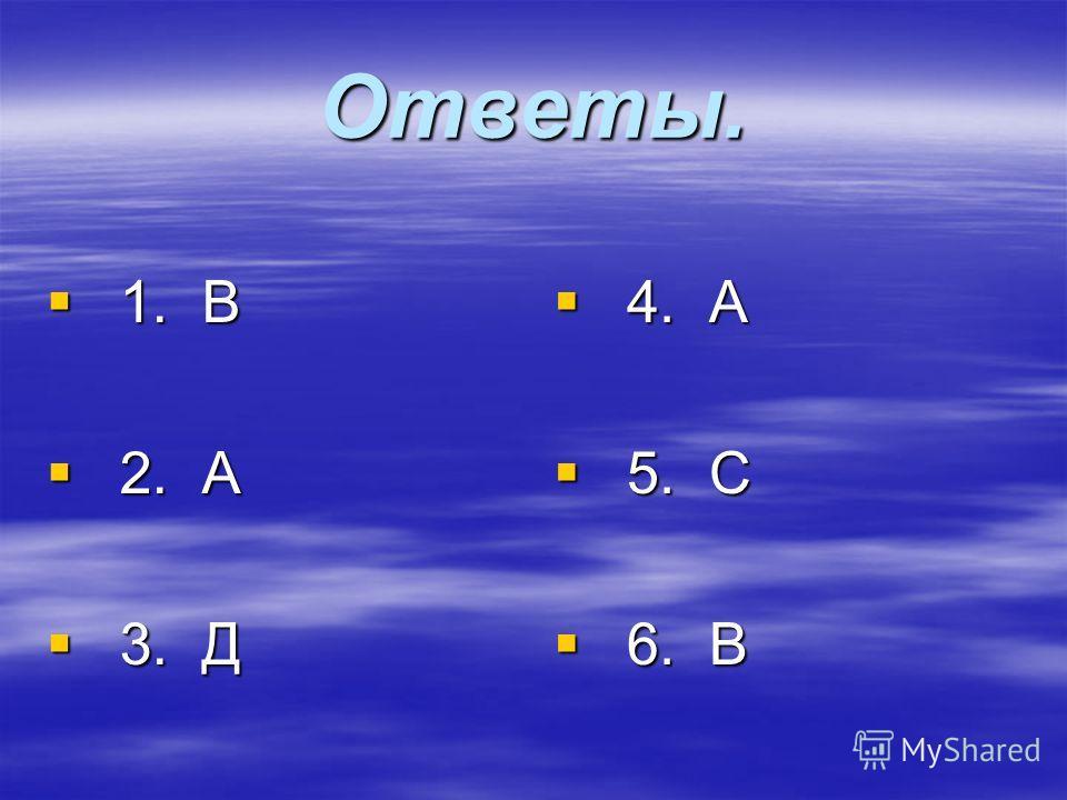 Ответы. 1. В 1. В 2. А 2. А 3. Д 3. Д 4. А 4. А 5. С 5. С 6. В 6. В