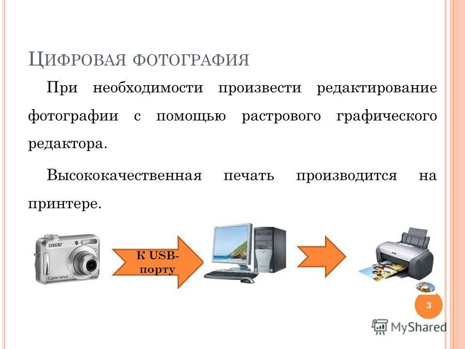Ц ИФРОВАЯ ФОТОГРАФИЯ При необходимости произвести редактирование фотографии с помощью растрового графического редактора. Высококачественная печать производится на принтере. К USB- порту 3