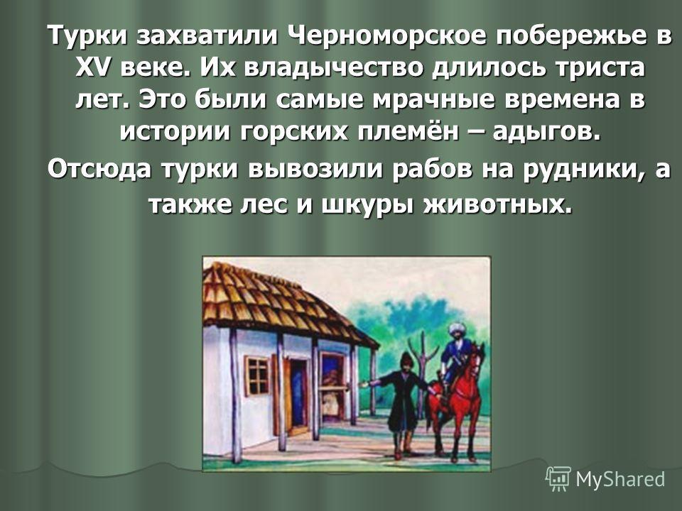 Турки захватили Черноморское побережье в XV веке. Их владычество длилось триста лет. Это были самые мрачные времена в истории горских племён – адыгов. Турки захватили Черноморское побережье в XV веке. Их владычество длилось триста лет. Это были самые
