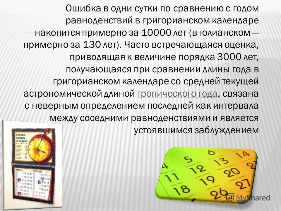 Ошибка в одни сутки по сравнению с годом равноденствий в григорианском календаре накопится примерно за 10000 лет (в юлианском примерно за 130 лет). Часто встречающаяся оценка, приводящая к величине порядка 3000 лет, получающаяся при сравнении длины г