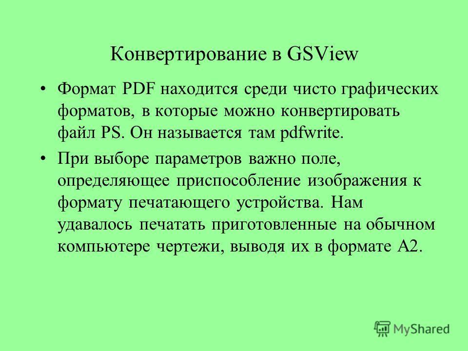 Конвертирование в GSView Формат PDF находится среди чисто графических форматов, в которые можно конвертировать файл PS. Он называется там pdfwrite. При выборе параметров важно поле, определяющее приспособление изображения к формату печатающего устрой
