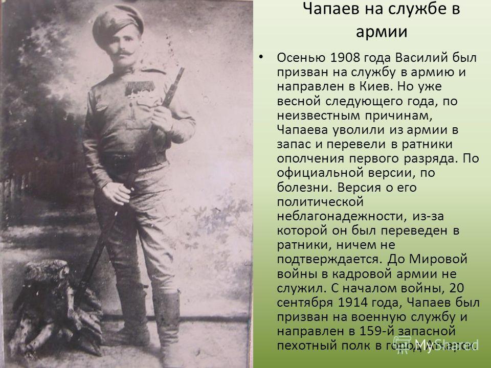 Осенью 1908 года Василий был призван на службу в армию и направлен в Киев. Но уже весной следующего года, по неизвестным причинам, Чапаева уволили из армии в запас и перевели в ратники ополчения первого разряда. По официальной версии, по болезни. Вер