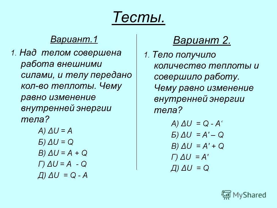 Тесты. Вариант.1 1. Над телом совершена работа внешними силами, и телу передано кол-во теплоты. Чему равно изменение внутренней энергии тела? А) ΔU = A Б) ΔU = Q В) ΔU = A + Q Г) ΔU = А - Q Д) ΔU = Q - A Вариант 2. 1. Тело получило количество теплоты