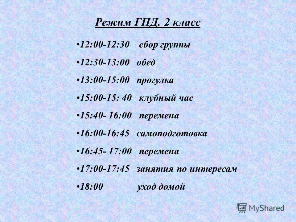 Режим ГПД. 2 класс 12:00-12:30 сбор группы 12:30-13:00 обед 13:00-15:00 прогулка 15:00-15: 40 клубный час 15:40- 16:00 перемена 16:00-16:45 самоподготовка 16:45- 17:00 перемена 17:00-17:45 занятия по интересам 18:00 уход домой