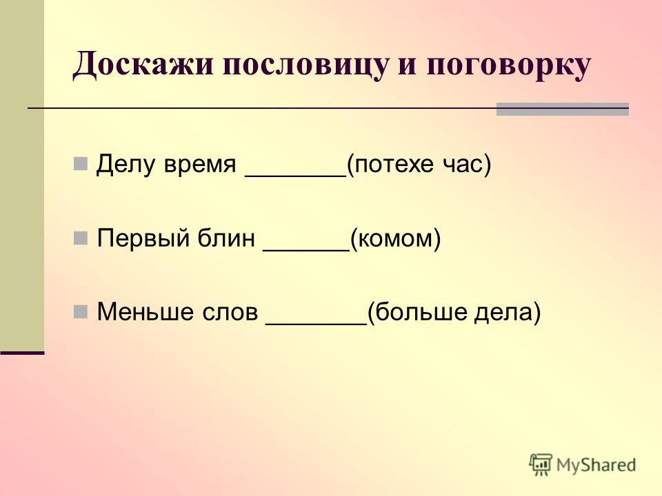 Доскажи пословицу и поговорку Делу время _______(потехе час) Первый блин ______(комом) Меньше слов _______(больше дела)